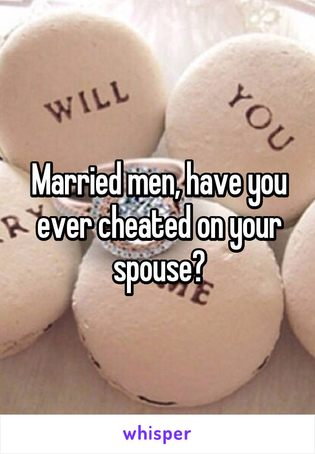 Married men, have you ever cheated on your spouse?