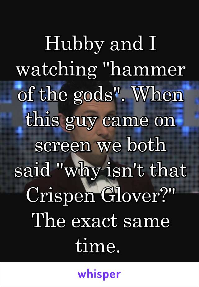 """Hubby and I watching """"hammer of the gods"""". When this guy came on screen we both said """"why isn't that Crispen Glover?"""" The exact same time."""