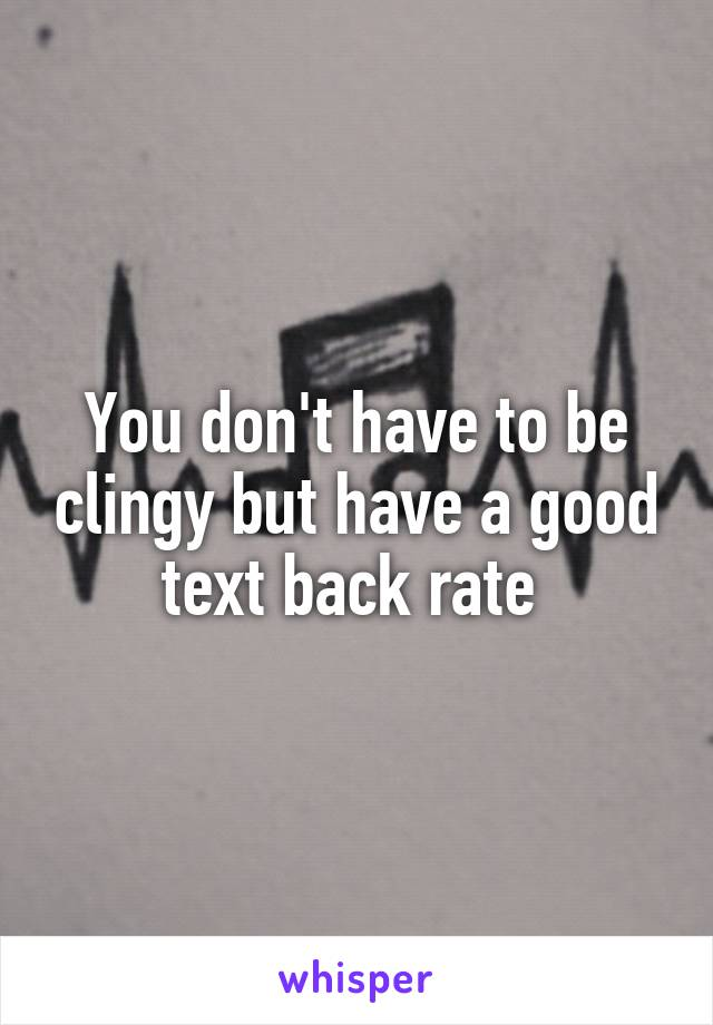 You don't have to be clingy but have a good text back rate