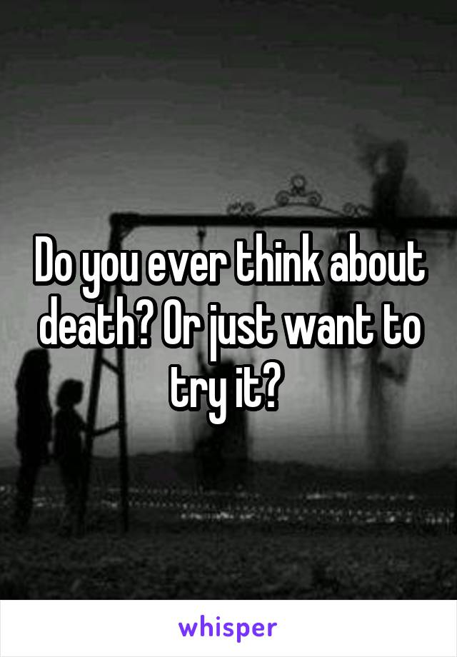 Do you ever think about death? Or just want to try it?