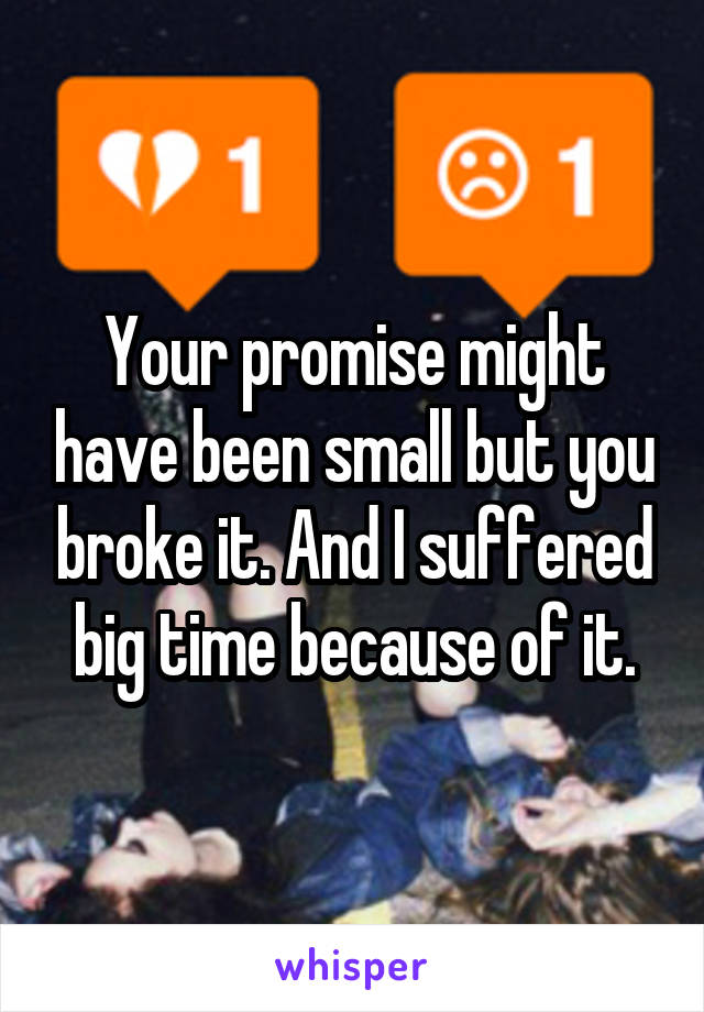 Your promise might have been small but you broke it. And I suffered big time because of it.