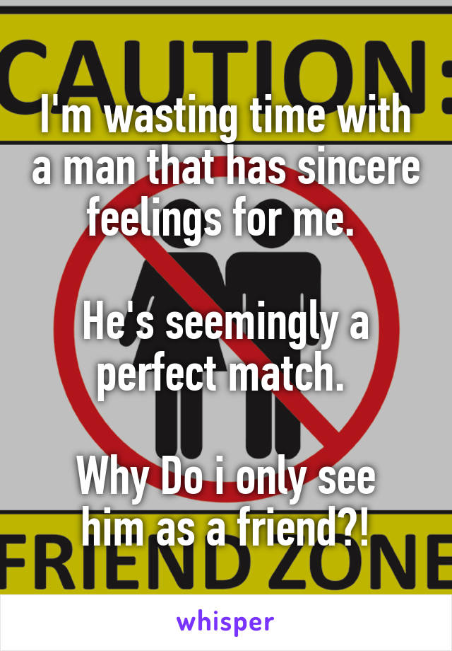 I'm wasting time with a man that has sincere feelings for me.   He's seemingly a perfect match.   Why Do i only see him as a friend?!