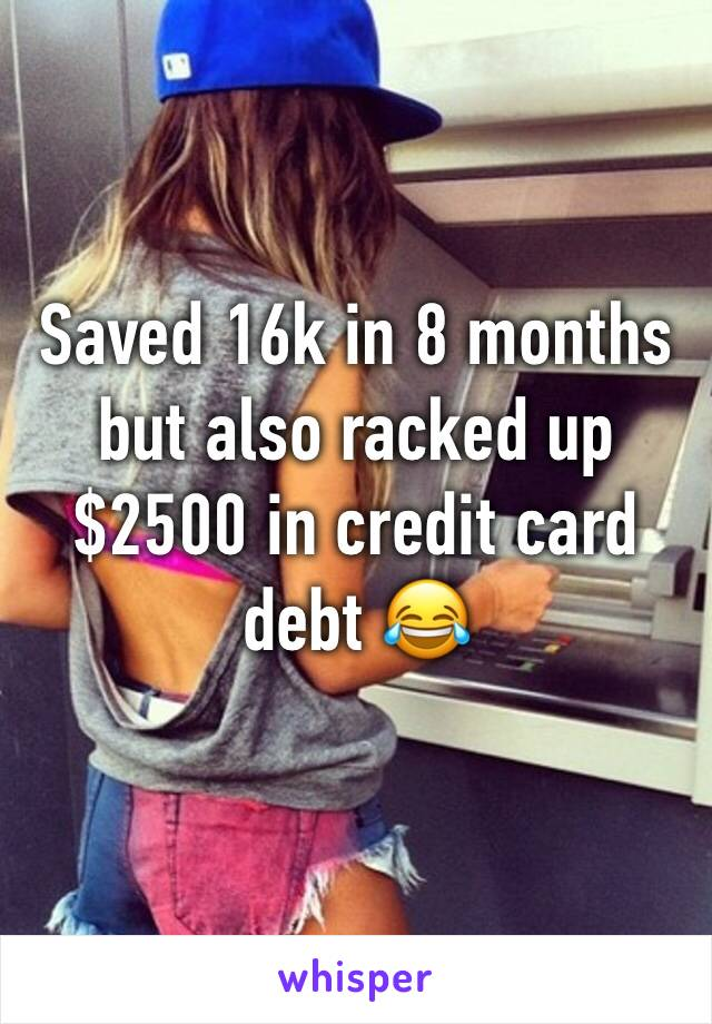 Saved 16k in 8 months but also racked up $2500 in credit card debt 😂