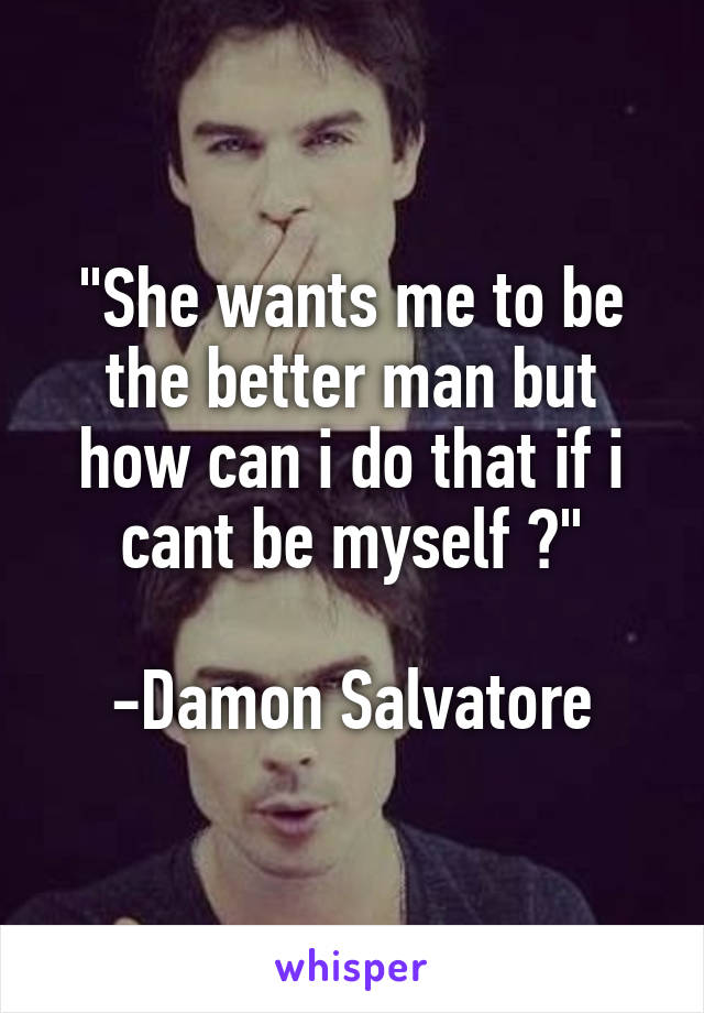 """""""She wants me to be the better man but how can i do that if i cant be myself ?""""  -Damon Salvatore"""