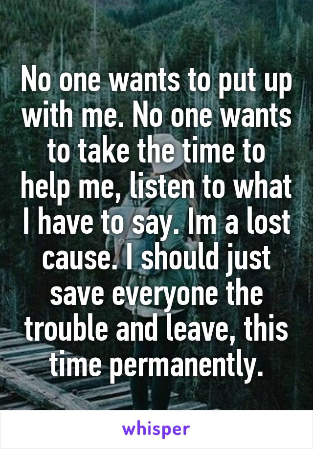 No one wants to put up with me. No one wants to take the time to help me, listen to what I have to say. Im a lost cause. I should just save everyone the trouble and leave, this time permanently.
