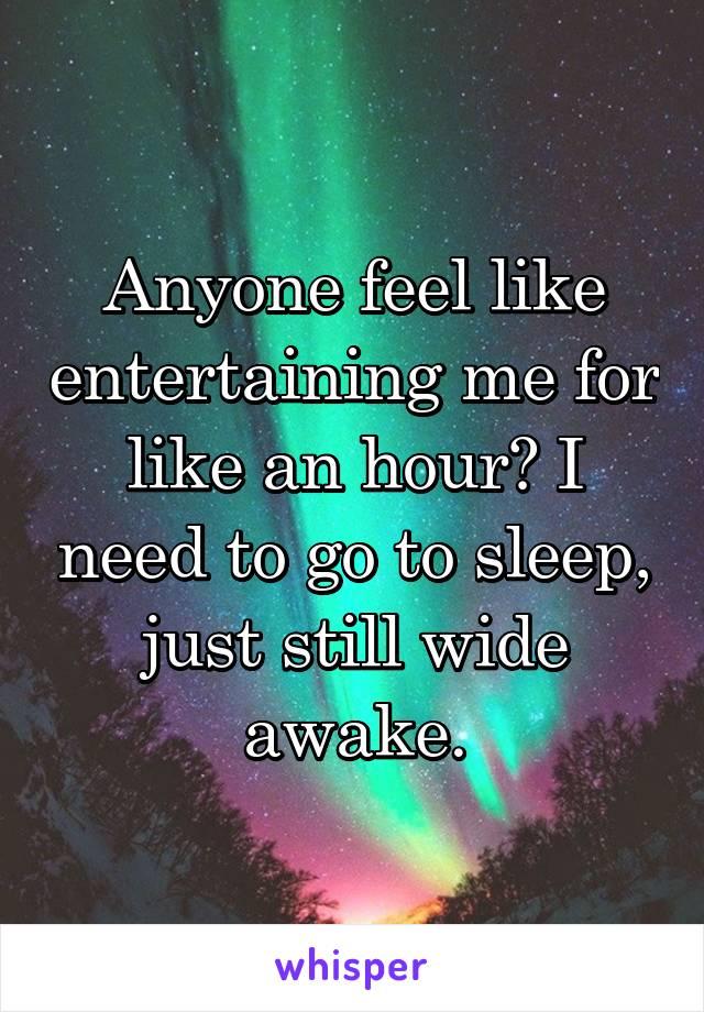 Anyone feel like entertaining me for like an hour? I need to go to sleep, just still wide awake.