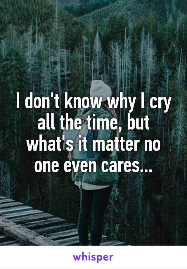 I don't know why I cry all the time, but what's it matter no one even cares...