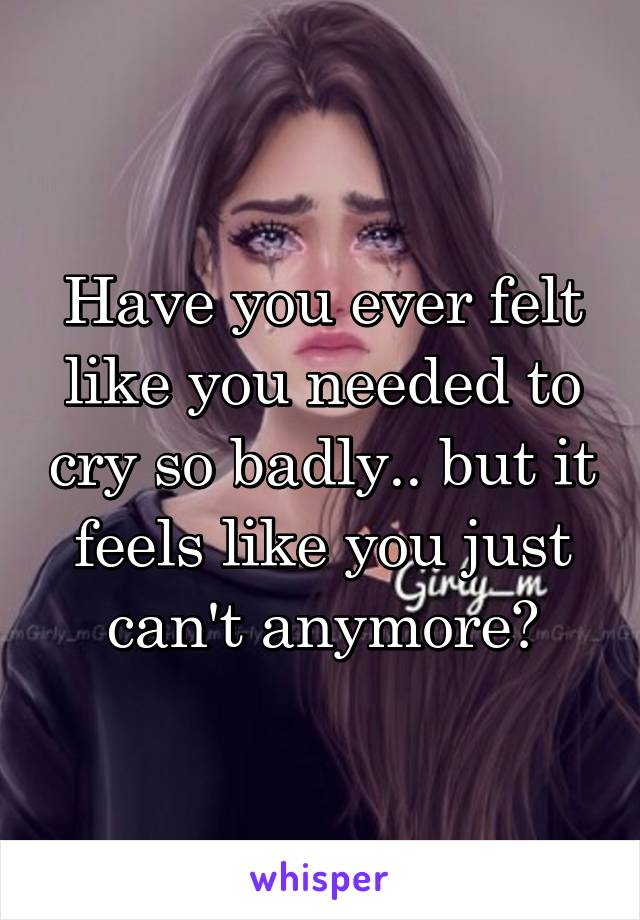 Have you ever felt like you needed to cry so badly.. but it feels like you just can't anymore?