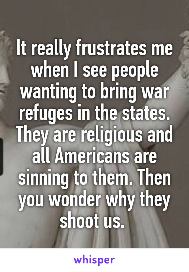 It really frustrates me when I see people wanting to bring war refuges in the states. They are religious and all Americans are sinning to them. Then you wonder why they shoot us.