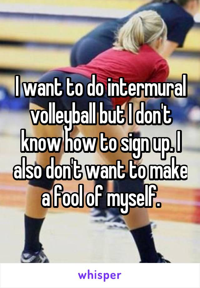 I want to do intermural volleyball but I don't know how to sign up. I also don't want to make a fool of myself.