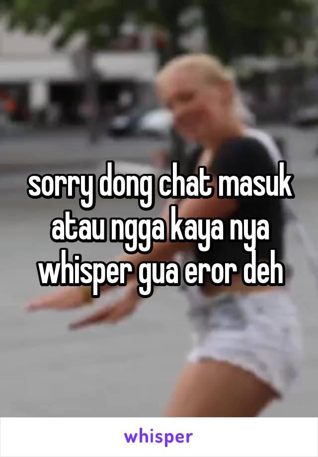 sorry dong chat masuk atau ngga kaya nya whisper gua eror deh