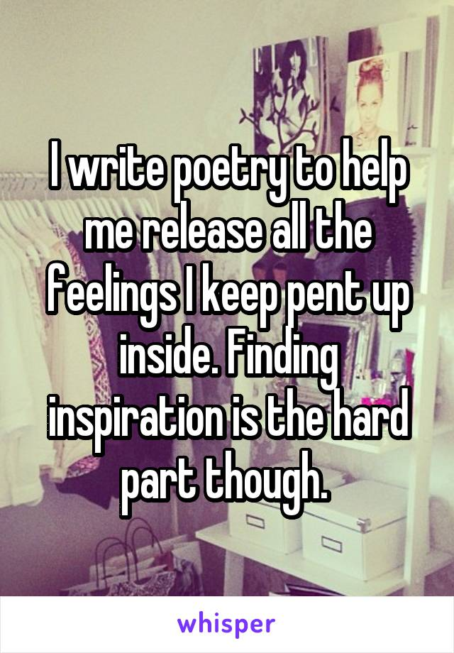 I write poetry to help me release all the feelings I keep pent up inside. Finding inspiration is the hard part though.