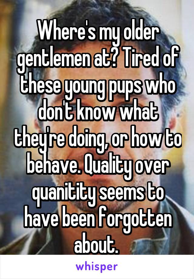 Where's my older gentlemen at? Tired of these young pups who don't know what they're doing, or how to behave. Quality over quanitity seems to have been forgotten about.