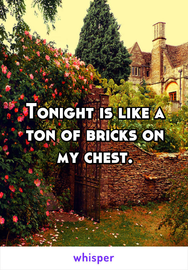 Tonight is like a ton of bricks on my chest.