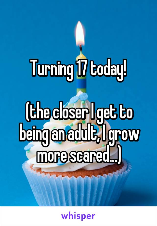 Turning 17 today!   (the closer I get to being an adult, I grow more scared...)