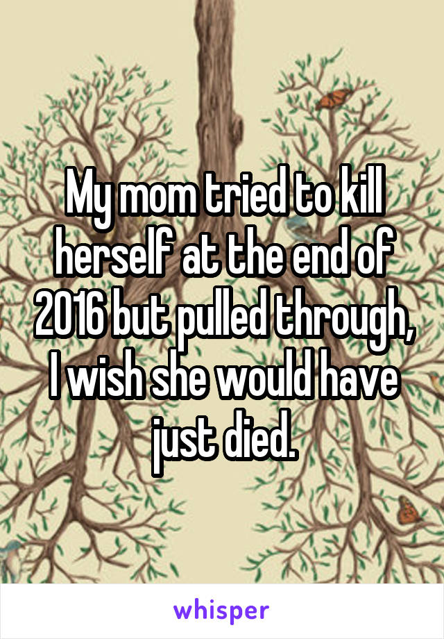 My mom tried to kill herself at the end of 2016 but pulled through, I wish she would have just died.