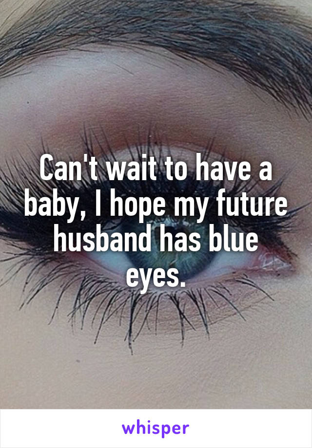 Can't wait to have a baby, I hope my future husband has blue eyes.
