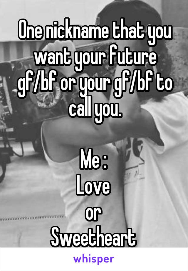 One nickname that you want your future gf/bf or your gf/bf to call you.  Me :  Love  or  Sweetheart