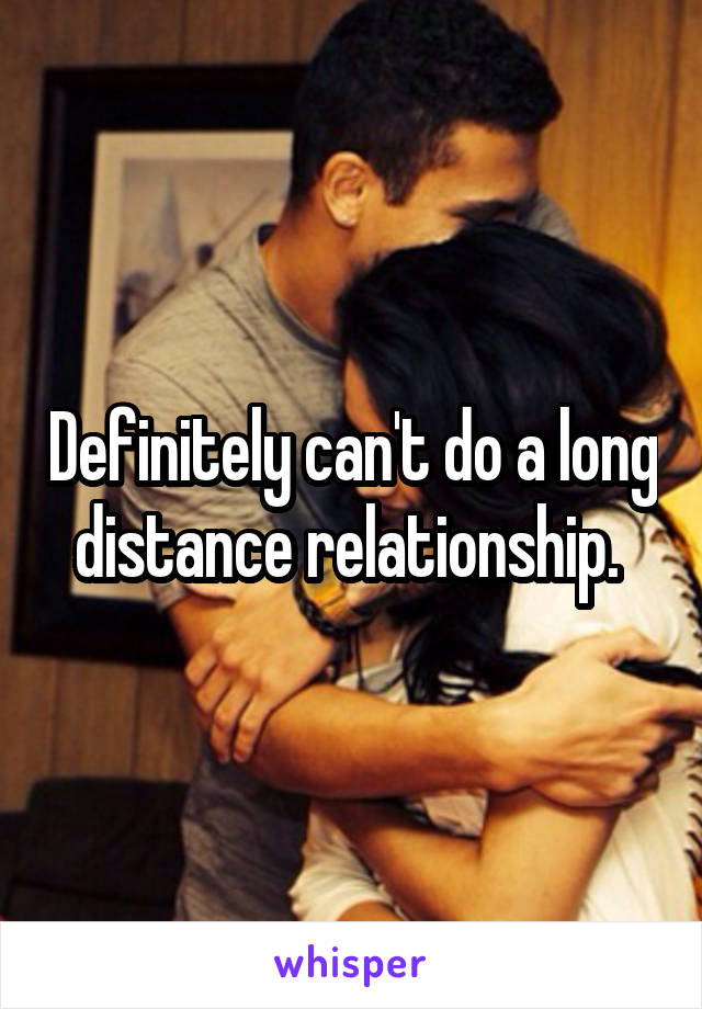Definitely can't do a long distance relationship.