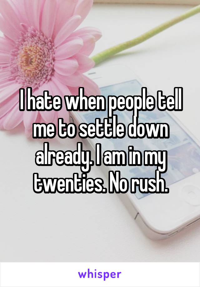I hate when people tell me to settle down already. I am in my twenties. No rush.
