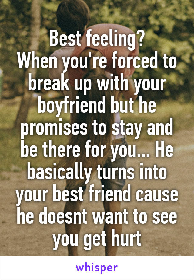 Best feeling? When you're forced to break up with your boyfriend but he promises to stay and be there for you... He basically turns into your best friend cause he doesnt want to see you get hurt