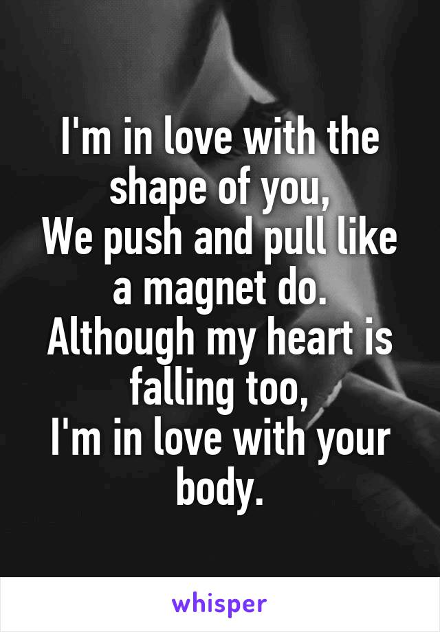 I'm in love with the shape of you, We push and pull like a magnet do. Although my heart is falling too, I'm in love with your body.