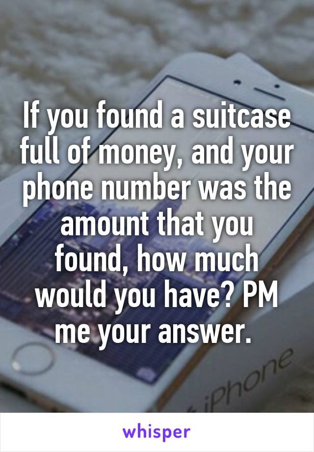 If you found a suitcase full of money, and your phone number was the amount that you found, how much would you have? PM me your answer.