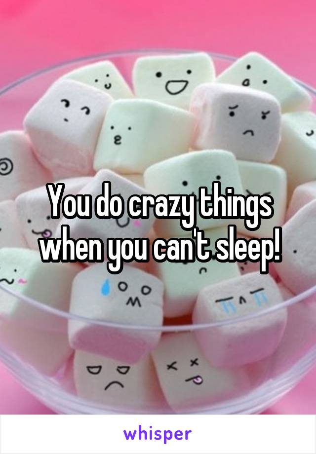 You do crazy things when you can't sleep!