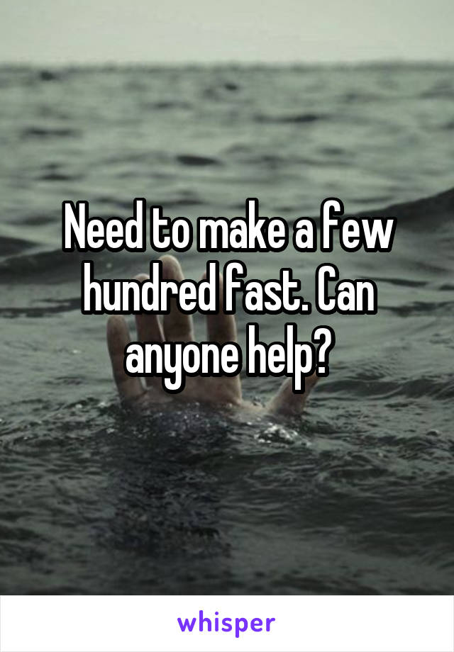 Need to make a few hundred fast. Can anyone help?