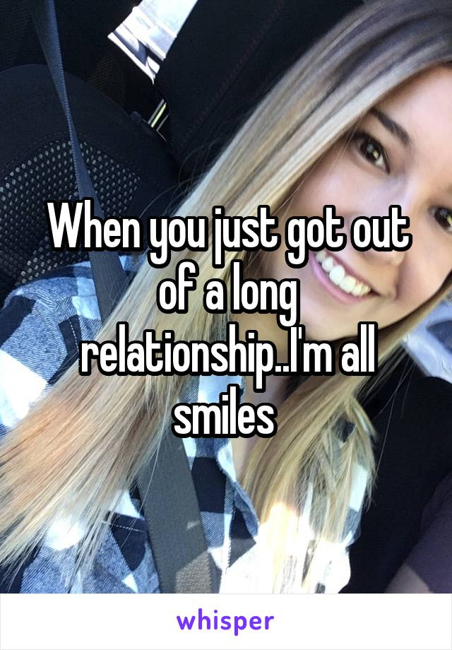 When you just got out of a long relationship..I'm all smiles