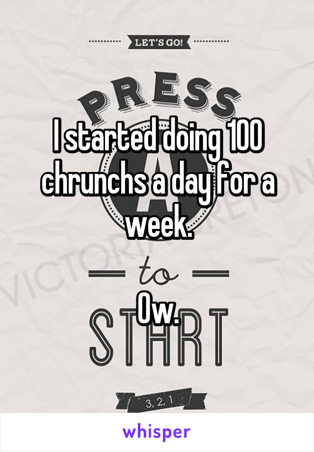 I started doing 100 chrunchs a day for a week.  Ow.