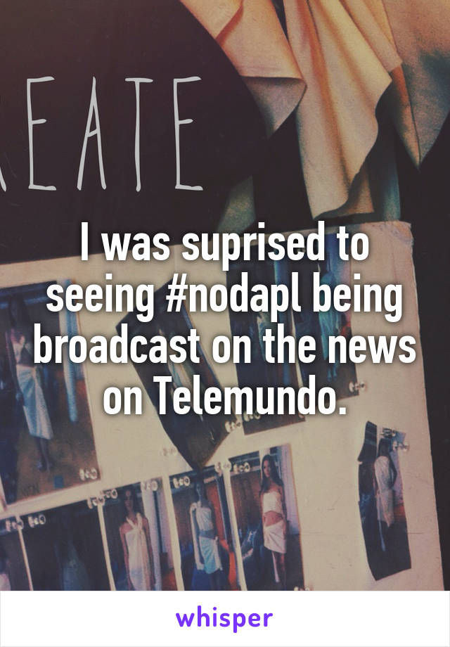 I was suprised to seeing #nodapl being broadcast on the news on Telemundo.