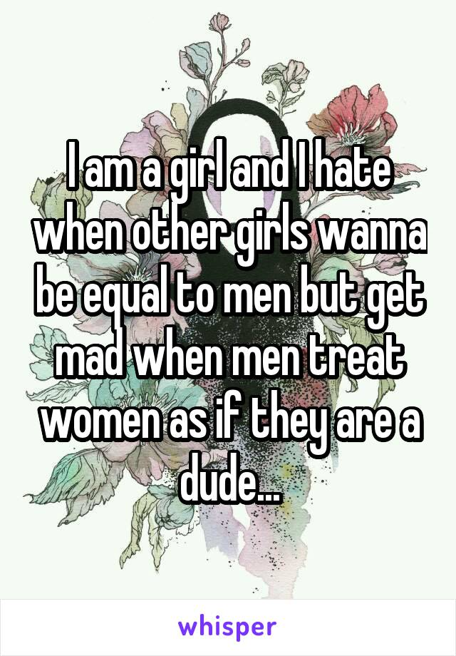I am a girl and I hate when other girls wanna be equal to men but get mad when men treat women as if they are a dude...