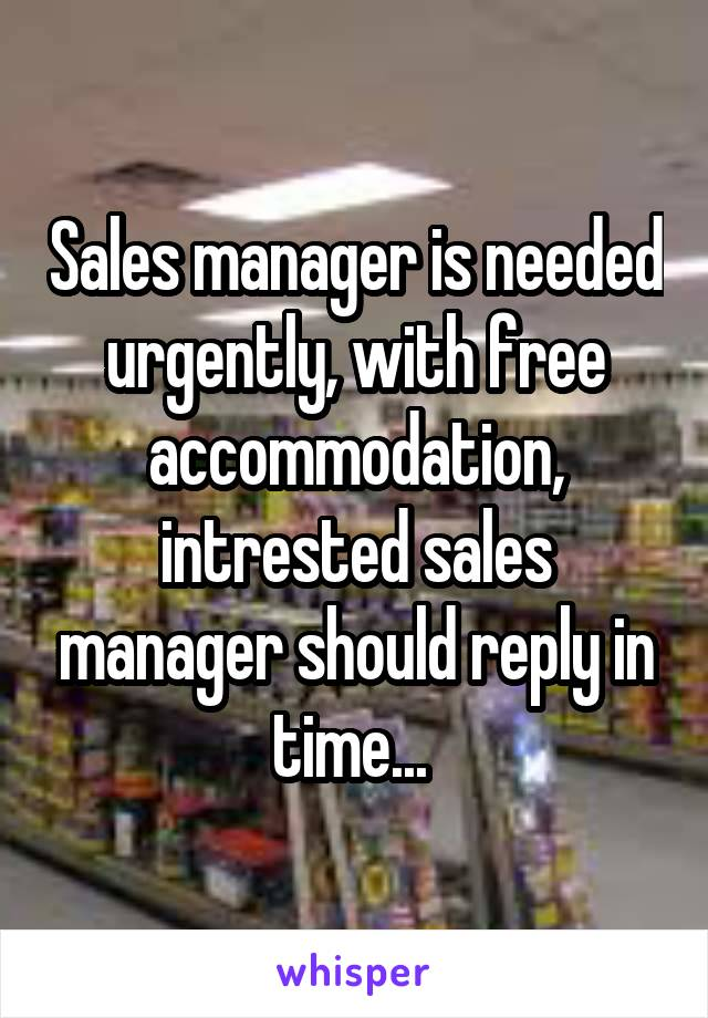Sales manager is needed urgently, with free accommodation, intrested sales manager should reply in time...