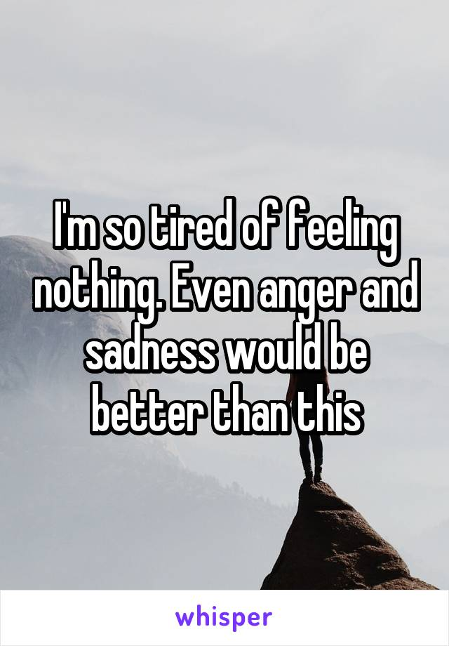 I'm so tired of feeling nothing. Even anger and sadness would be better than this