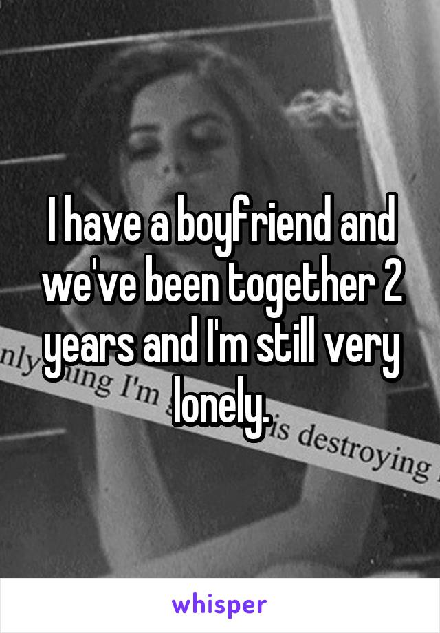 I have a boyfriend and we've been together 2 years and I'm still very lonely.