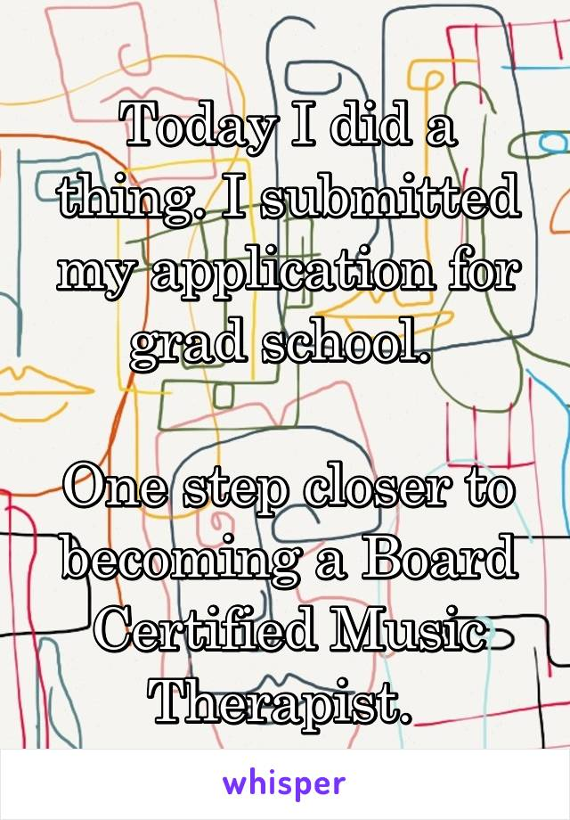 Today I did a thing. I submitted my application for grad school.   One step closer to becoming a Board Certified Music Therapist.