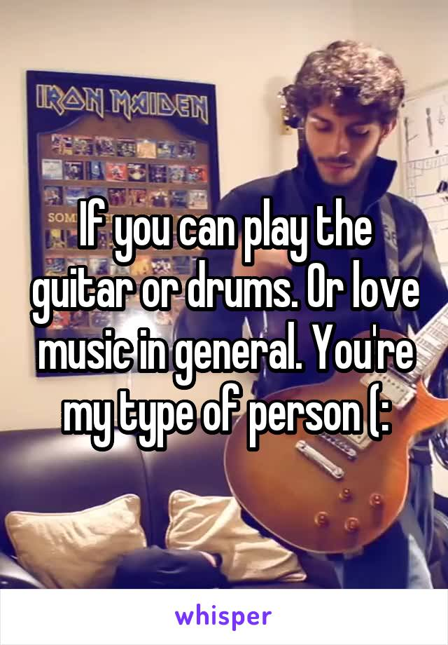If you can play the guitar or drums. Or love music in general. You're my type of person (:
