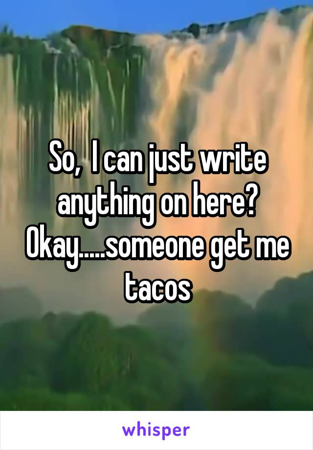 So,  I can just write anything on here? Okay.....someone get me tacos