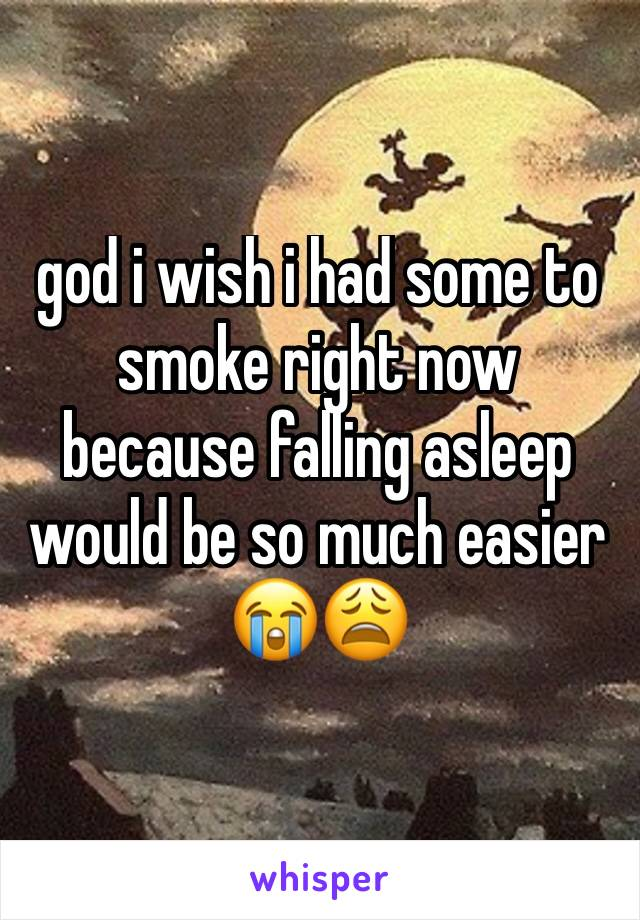 god i wish i had some to smoke right now because falling asleep would be so much easier 😭😩