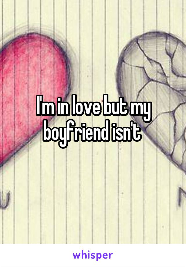 I'm in love but my boyfriend isn't