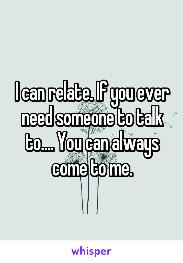 I can relate. If you ever need someone to talk to.... You can always come to me.
