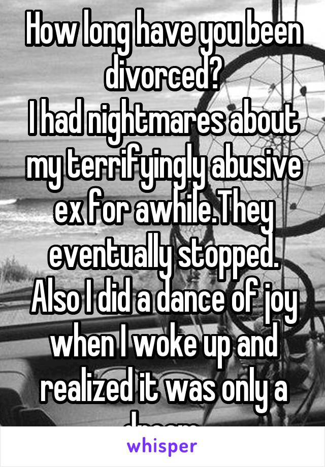 How long have you been divorced? I had nightmares about my terrifyingly abusive ex for awhile.They eventually stopped. Also I did a dance of joy when I woke up and realized it was only a dream.