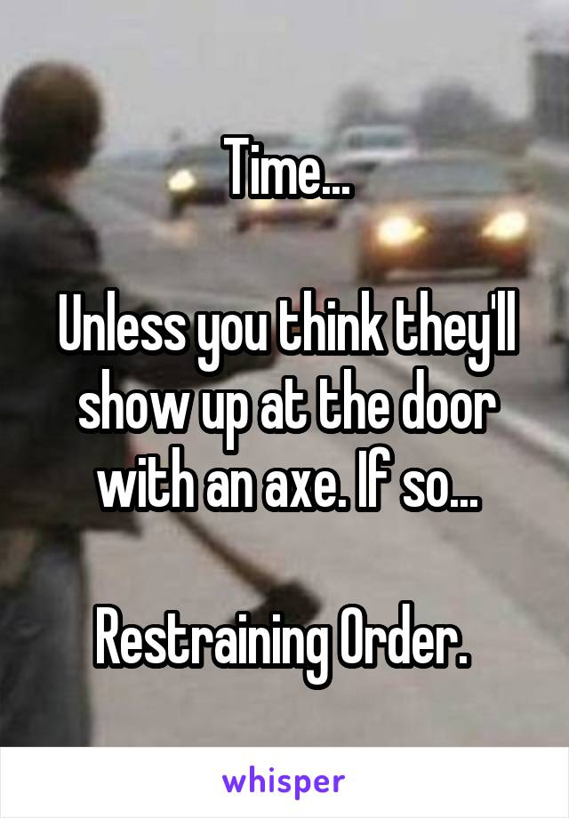 Time...  Unless you think they'll show up at the door with an axe. If so...  Restraining Order.