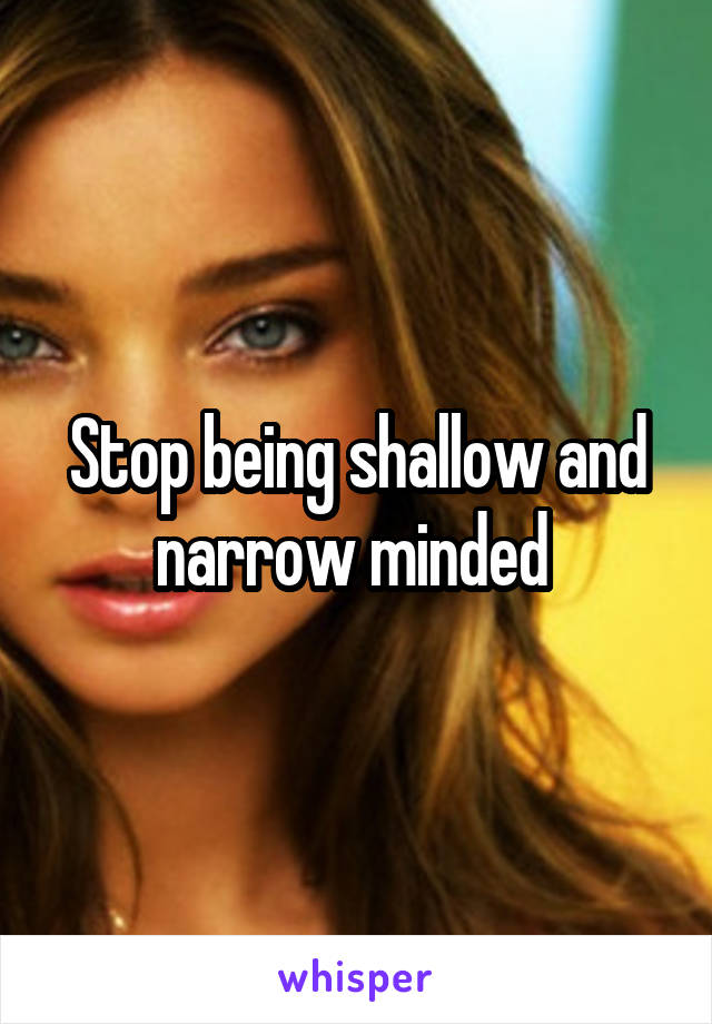 Stop being shallow and narrow minded