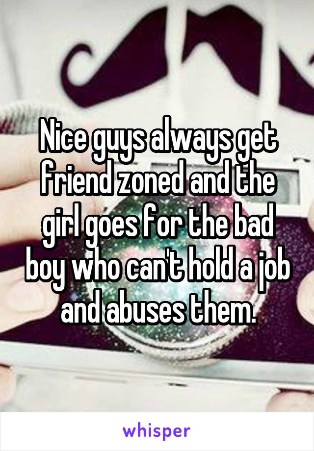 Nice guys always get friend zoned and the girl goes for the bad boy who can't hold a job and abuses them.