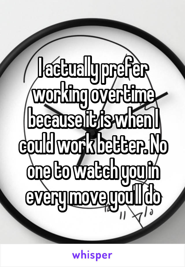 I actually prefer working overtime because it is when I could work better. No one to watch you in every move you'll do