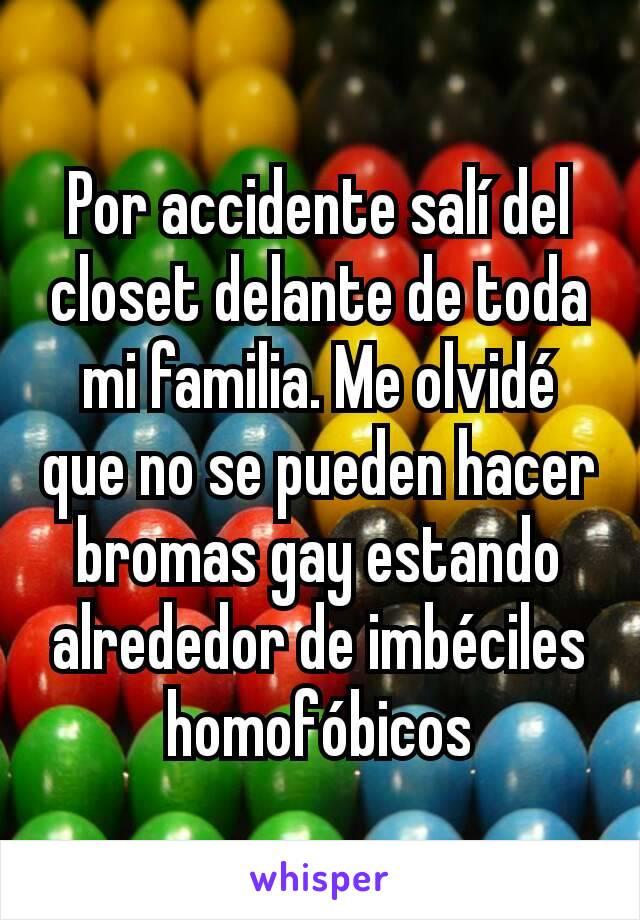 Por accidente salí del closet delante de toda mi familia. Me olvidé que no se pueden hacer bromas gay estando alrededor de imbéciles homofóbicos