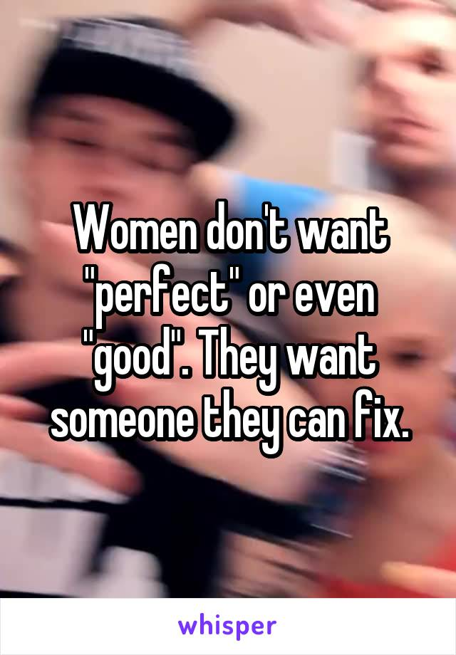 """Women don't want """"perfect"""" or even """"good"""". They want someone they can fix."""