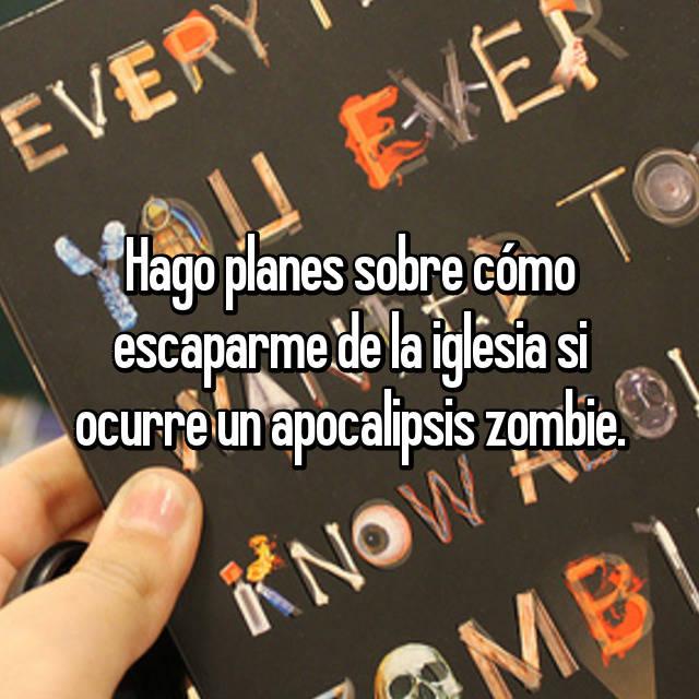 Hago planes sobre cómo escaparme de la iglesia si ocurre un apocalipsis zombie.